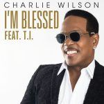 "Now Playing: Charlie Wilson: ""I'm Blessed"" feat. T.I."